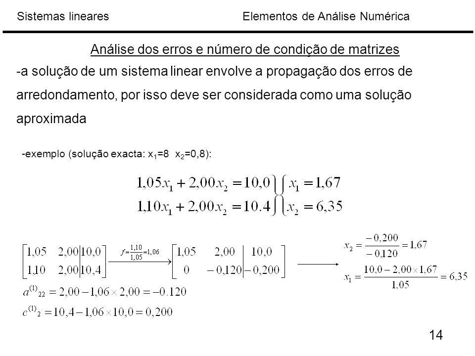 Elementos de Análise NuméricaSistemas lineares Análise dos erros e número de condição de matrizes -a solução de um sistema linear envolve a propagação dos erros de arredondamento, por isso deve ser considerada como uma solução aproximada 14 -exemplo (solução exacta: x 1 =8 x 2 =0,8):