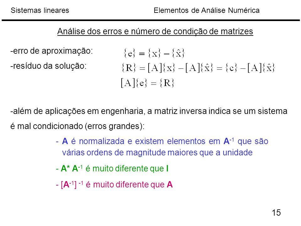 Elementos de Análise NuméricaSistemas lineares Análise dos erros e número de condição de matrizes -erro de aproximação: -resíduo da solução: -além de aplicações em engenharia, a matriz inversa indica se um sistema é mal condicionado (erros grandes): 15 - A é normalizada e existem elementos em A -1 que são várias ordens de magnitude maiores que a unidade - A* A -1 é muito diferente que I - [A -1 ] -1 é muito diferente que A