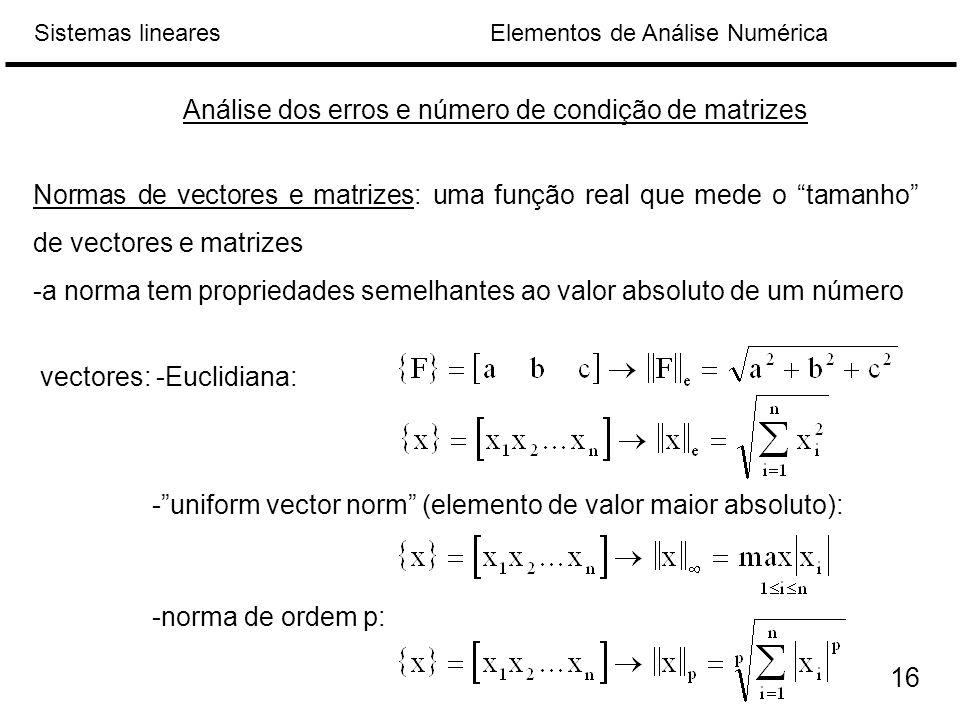 Elementos de Análise NuméricaSistemas lineares Análise dos erros e número de condição de matrizes Normas de vectores e matrizes: uma função real que mede o tamanho de vectores e matrizes -a norma tem propriedades semelhantes ao valor absoluto de um número vectores: -Euclidiana: - uniform vector norm (elemento de valor maior absoluto): -norma de ordem p: 16