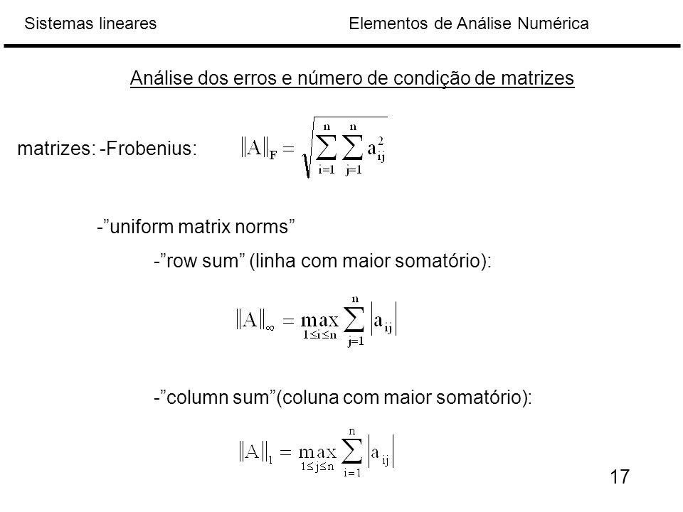 Elementos de Análise NuméricaSistemas lineares matrizes: -Frobenius: Análise dos erros e número de condição de matrizes - uniform matrix norms - row sum (linha com maior somatório): - column sum (coluna com maior somatório): 17