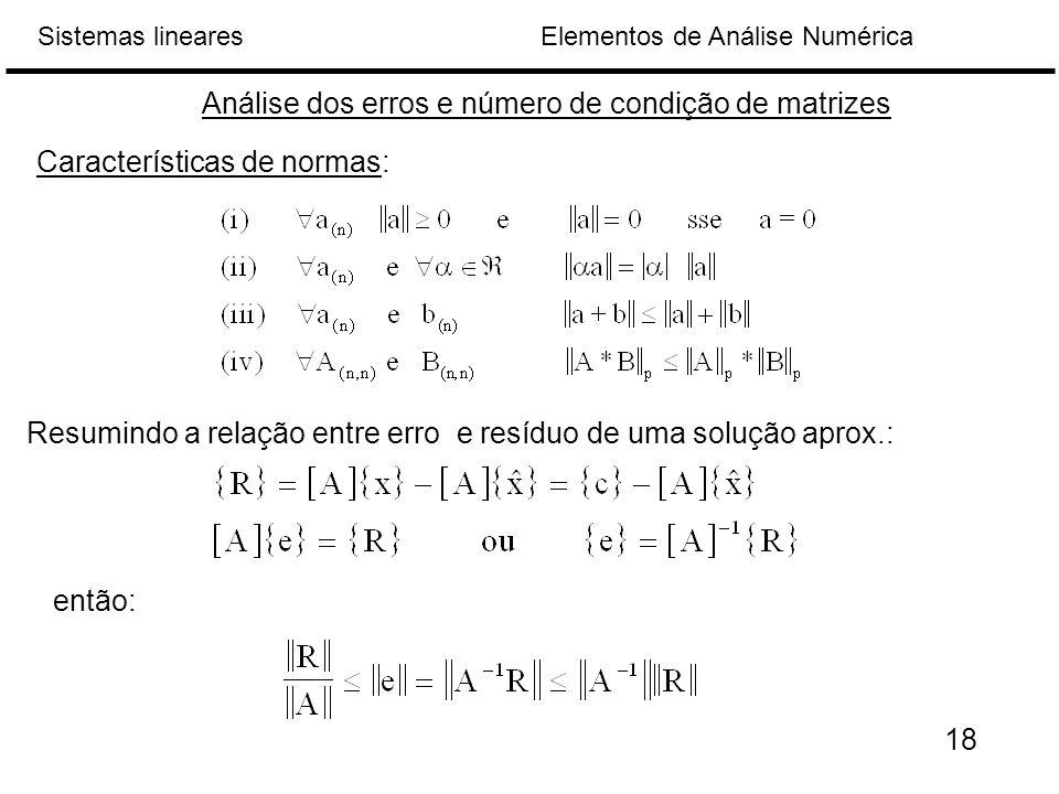 Elementos de Análise NuméricaSistemas lineares Análise dos erros e número de condição de matrizes Características de normas: Resumindo a relação entre erro e resíduo de uma solução aprox.: então: 18