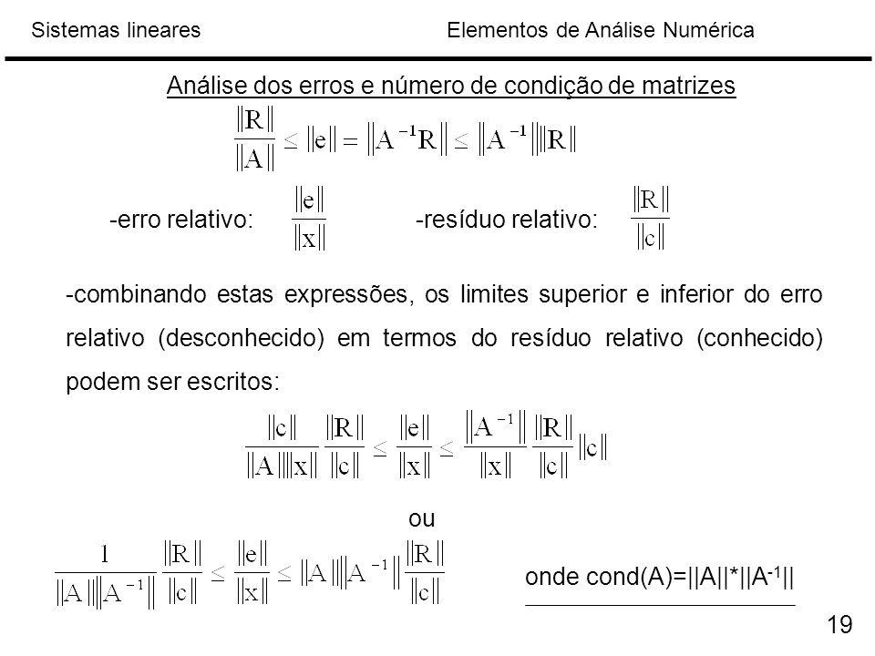 Elementos de Análise NuméricaSistemas lineares Análise dos erros e número de condição de matrizes -erro relativo:-resíduo relativo: -combinando estas expressões, os limites superior e inferior do erro relativo (desconhecido) em termos do resíduo relativo (conhecido) podem ser escritos: ou onde cond(A)=||A||*||A -1 || 19