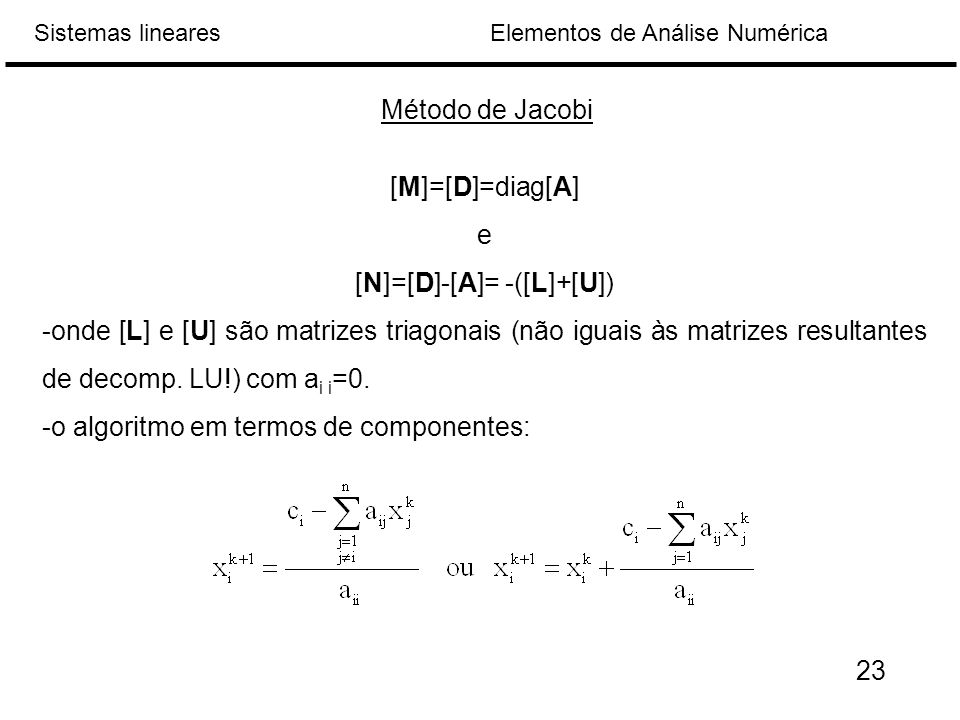Elementos de Análise NuméricaSistemas lineares Método de Jacobi [M]=[D]=diag[A] e [N]=[D]-[A]= -([L]+[U]) -onde [L] e [U] são matrizes triagonais (não iguais às matrizes resultantes de decomp.