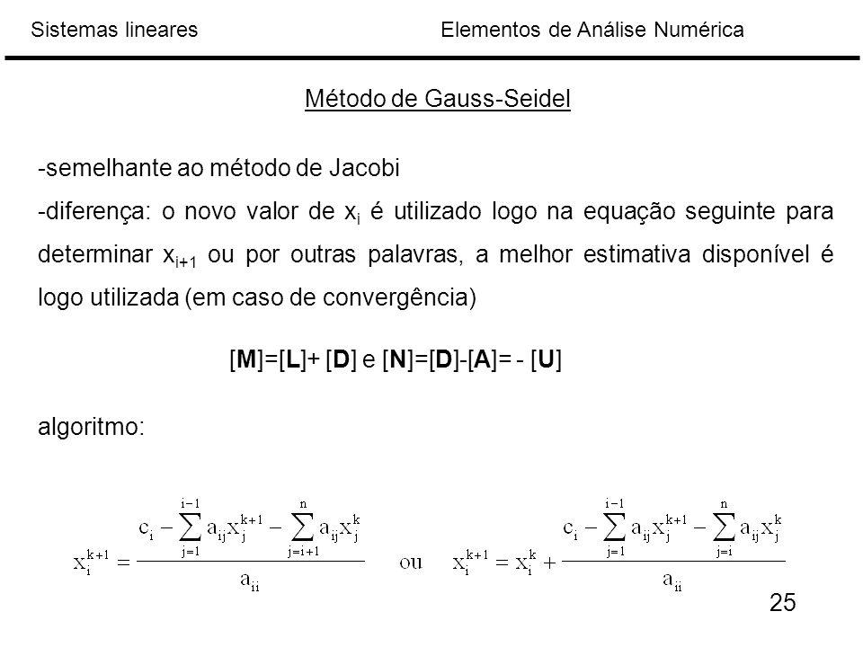 Elementos de Análise NuméricaSistemas lineares Método de Gauss-Seidel -semelhante ao método de Jacobi -diferença: o novo valor de x i é utilizado logo na equação seguinte para determinar x i+1 ou por outras palavras, a melhor estimativa disponível é logo utilizada (em caso de convergência) algoritmo: [M]=[L]+ [D] e [N]=[D]-[A]= - [U] 25