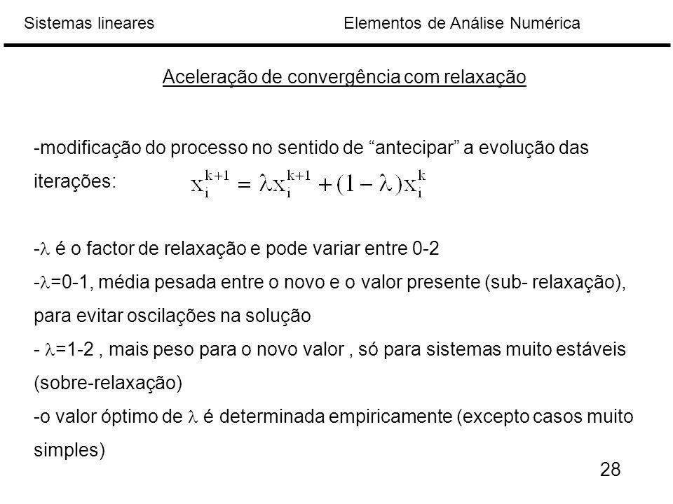 Elementos de Análise NuméricaSistemas lineares Aceleração de convergência com relaxação -modificação do processo no sentido de antecipar a evolução das iterações: - é o factor de relaxação e pode variar entre 0-2 - =0-1, média pesada entre o novo e o valor presente (sub- relaxação), para evitar oscilações na solução - =1-2, mais peso para o novo valor, só para sistemas muito estáveis (sobre-relaxação) -o valor óptimo de é determinada empiricamente (excepto casos muito simples) 28