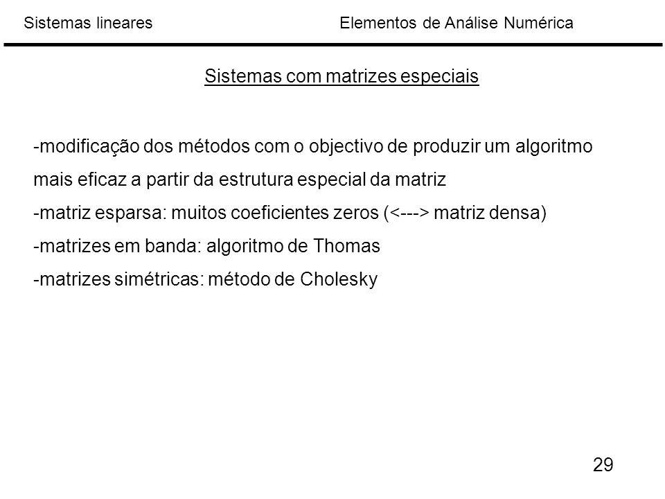 Elementos de Análise NuméricaSistemas lineares -modificação dos métodos com o objectivo de produzir um algoritmo mais eficaz a partir da estrutura especial da matriz -matriz esparsa: muitos coeficientes zeros ( matriz densa) -matrizes em banda: algoritmo de Thomas -matrizes simétricas: método de Cholesky Sistemas com matrizes especiais 29