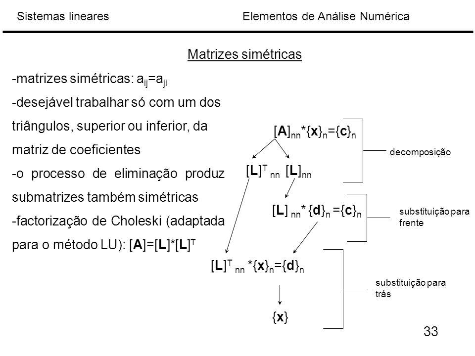 Elementos de Análise NuméricaSistemas lineares Matrizes simétricas -matrizes simétricas: a ij =a ji -desejável trabalhar só com um dos triângulos, superior ou inferior, da matriz de coeficientes -o processo de eliminação produz submatrizes também simétricas -factorização de Choleski (adaptada para o método LU): [A]=[L]*[L] T [A] nn *{x} n ={c} n [L] T nn [L] nn [L] nn * {d} n ={c} n [L] T nn *{x} n ={d} n {x}{x} decomposição substituição para frente substituição para trás 33