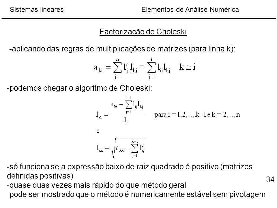 Elementos de Análise NuméricaSistemas lineares Factorização de Choleski -aplicando das regras de multiplicações de matrizes (para linha k): -podemos chegar o algoritmo de Choleski: -só funciona se a expressão baixo de raiz quadrado é positivo (matrizes definidas positivas) -quase duas vezes mais rápido do que método geral -pode ser mostrado que o método é numericamente estável sem pivotagem 34