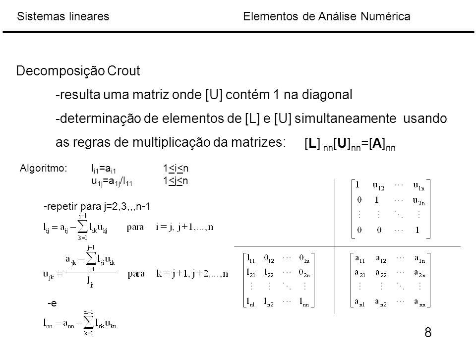 Elementos de Análise NuméricaSistemas lineares Decomposição Crout -resulta uma matriz onde [U] contém 1 na diagonal -determinação de elementos de [L] e [U] simultaneamente usando as regras de multiplicação da matrizes: [L] nn [U] nn =[A] nn Algoritmo: l i1 =a i1 1<i<n u 1j =a 1j /l 11 1<j<n -repetir para j=2,3,,,n-1 -e 8