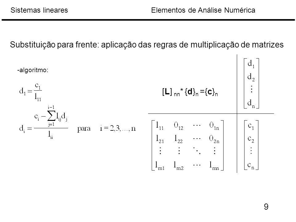 Elementos de Análise NuméricaSistemas lineares Substituição para frente: aplicação das regras de multiplicação de matrizes [L] nn * {d} n ={c} n -algoritmo: 9