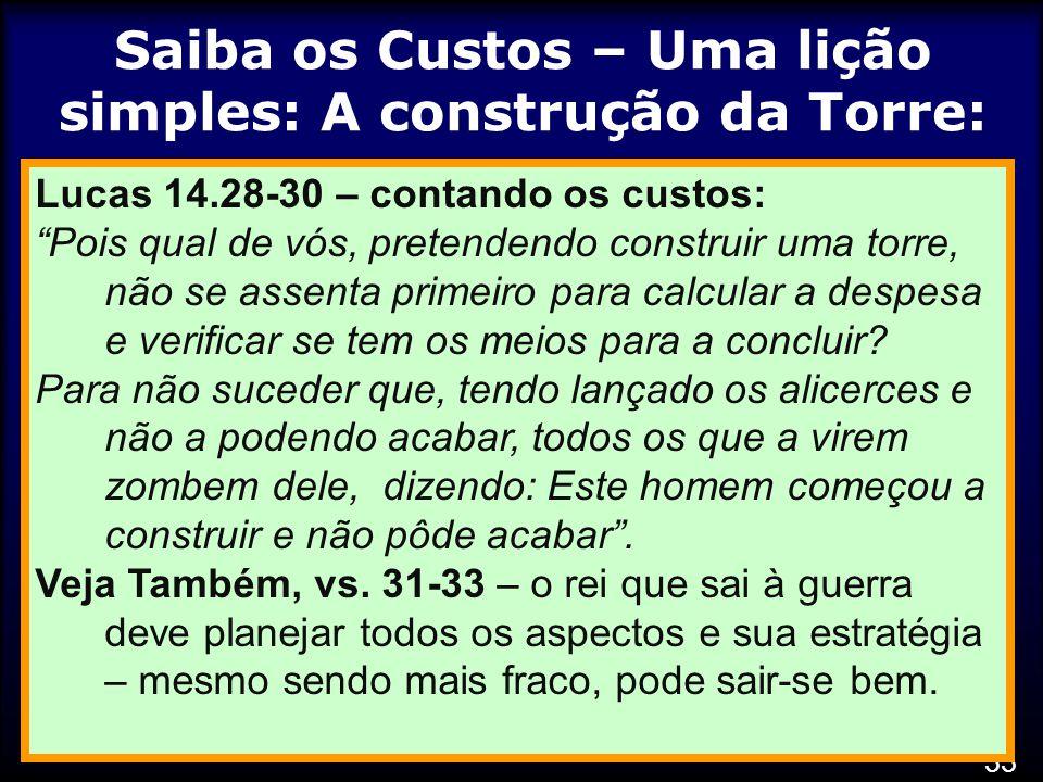 33 Saiba os Custos – Uma lição simples: A construção da Torre: Lucas 14.28-30 – contando os custos: Pois qual de vós, pretendendo construir uma torre, não se assenta primeiro para calcular a despesa e verificar se tem os meios para a concluir.