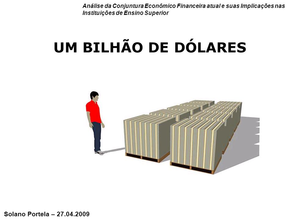 10 UM TRILHÃO DE DÓLARES Análise da Conjuntura Econômico Financeira atual e suas Implicações nas Instituições de Ensino Superior Solano Portela – 27.04.2009
