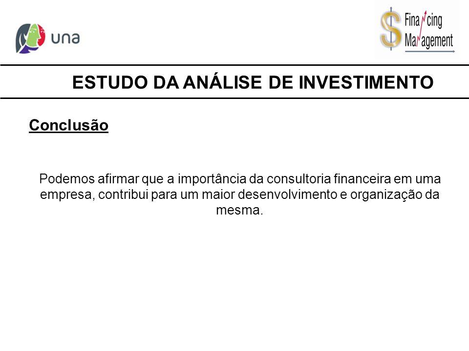 ESTUDO DA ANÁLISE DE INVESTIMENTO Conclusão Podemos afirmar que a importância da consultoria financeira em uma empresa, contribui para um maior desenv
