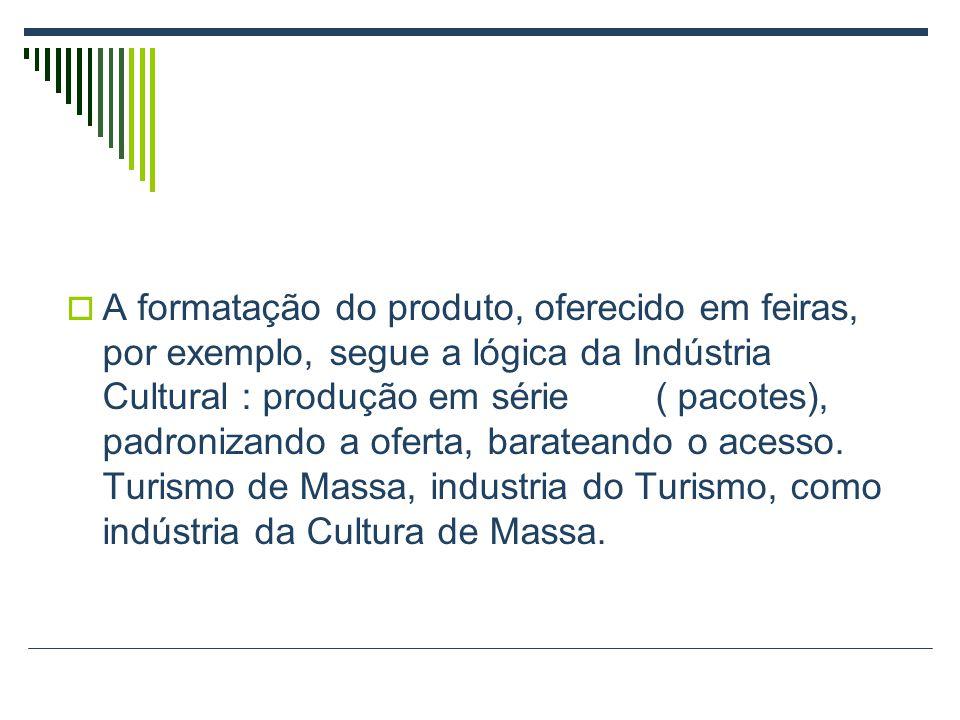  A formatação do produto, oferecido em feiras, por exemplo, segue a lógica da Indústria Cultural : produção em série ( pacotes), padronizando a oferta, barateando o acesso.