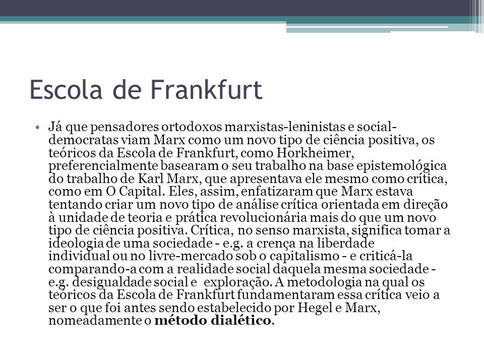 Escola de Frankfurt Já que pensadores ortodoxos marxistas-leninistas e social- democratas viam Marx como um novo tipo de ciência positiva, os teóricos