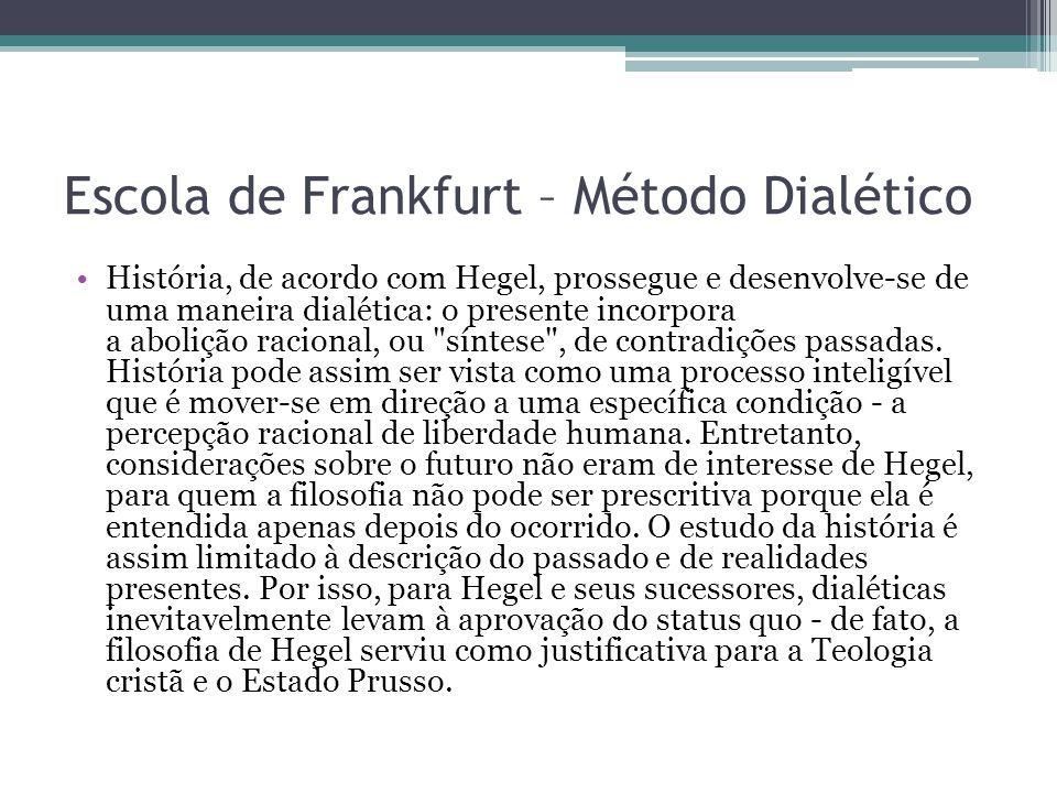Escola de Frankfurt – Método Dialético História, de acordo com Hegel, prossegue e desenvolve-se de uma maneira dialética: o presente incorpora a aboli