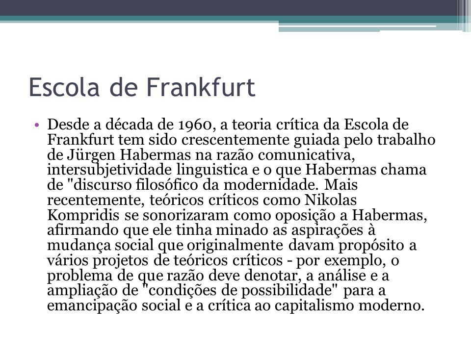 Escola de Frankfurt Desde a década de 1960, a teoria crítica da Escola de Frankfurt tem sido crescentemente guiada pelo trabalho de Jürgen Habermas na