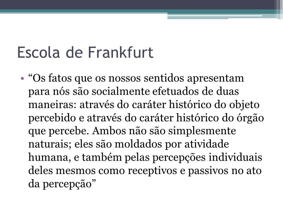 """Escola de Frankfurt """"Os fatos que os nossos sentidos apresentam para nós são socialmente efetuados de duas maneiras: através do caráter histórico do o"""