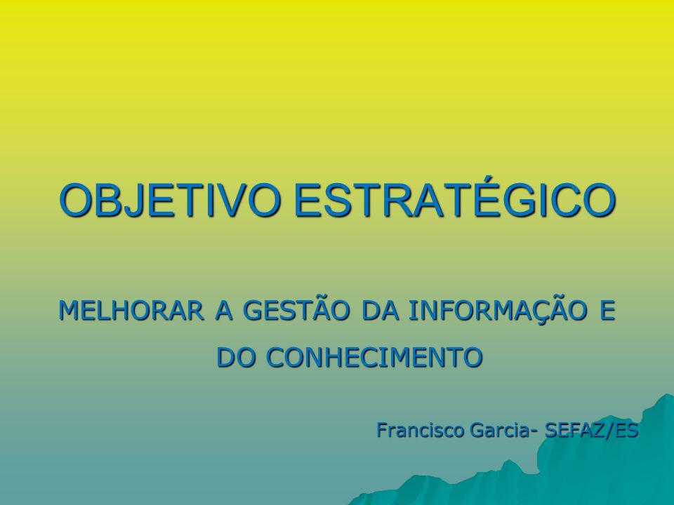 MELHORAR A GESTÃO DA INFORMAÇÃO E DO CONHECIMENTO OBJETIVO ESTRATÉGICO Francisco Garcia- SEFAZ/ES