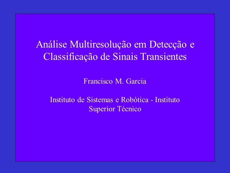 Análise Multiresolução em Detecção e Classificação de Sinais Transientes Francisco M. Garcia Instituto de Sistemas e Robótica - Instituto Superior Téc