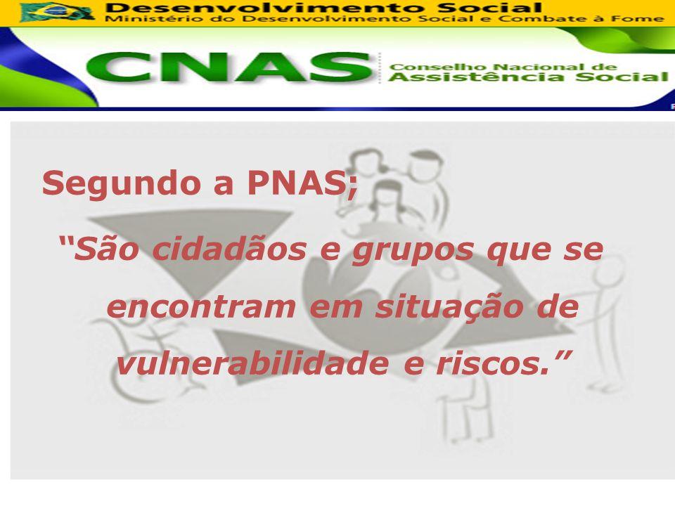 Segundo a PNAS; São cidadãos e grupos que se encontram em situação de vulnerabilidade e riscos.