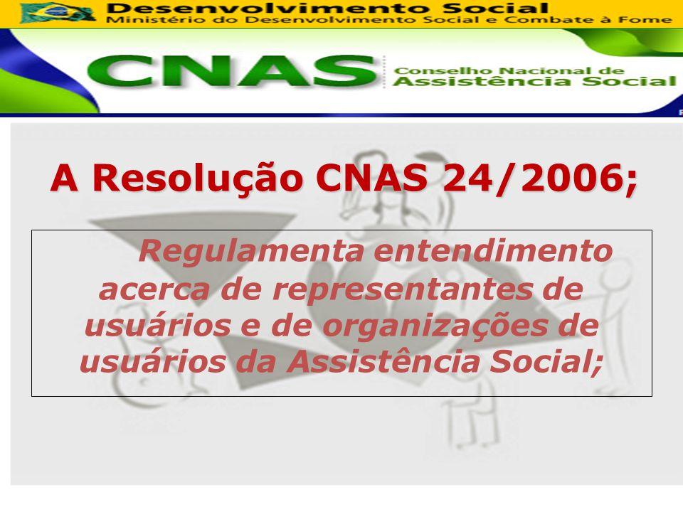 A Resolução CNAS 24/2006; Regulamenta entendimento acerca de representantes de usuários e de organizações de usuários da Assistência Social;