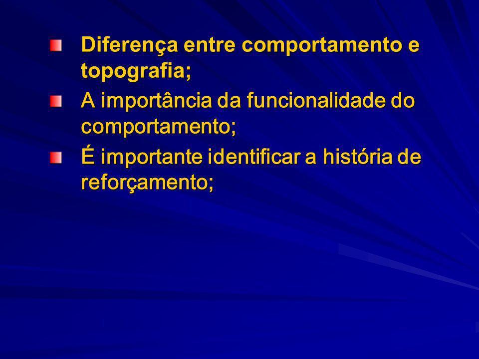 Diferença entre comportamento e topografia; A importância da funcionalidade do comportamento; É importante identificar a história de reforçamento;