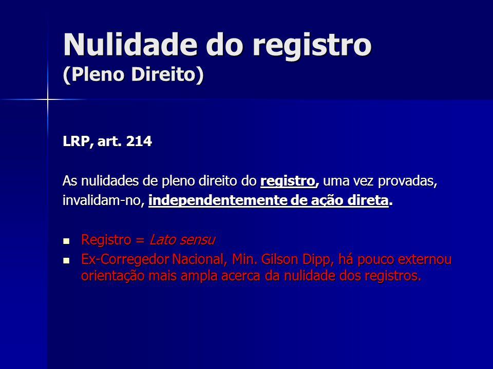Nulidade do registro (Pleno Direito) LRP, art. 214 As nulidades de pleno direito do registro, uma vez provadas, invalidam-no, independentemente de açã