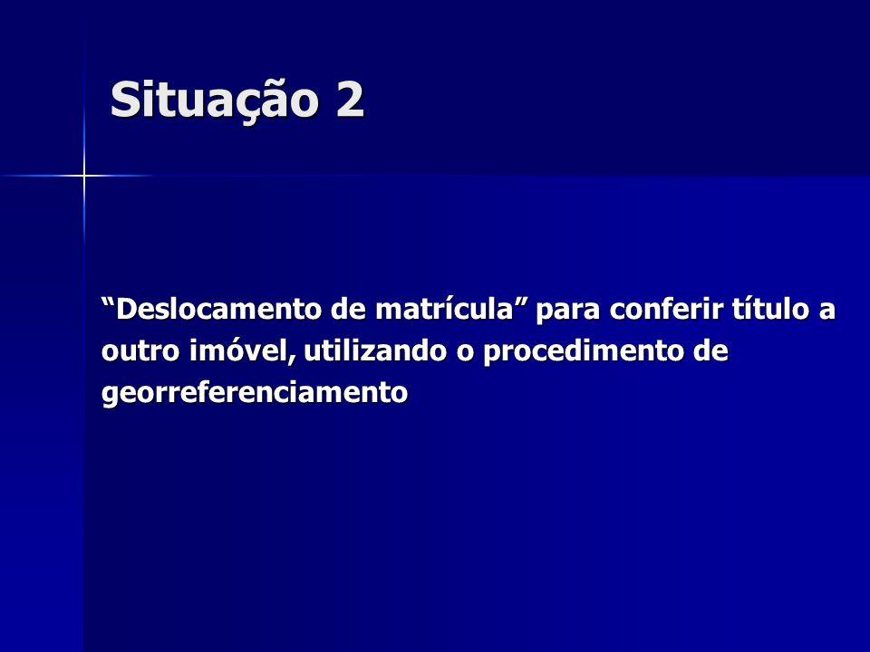 """Situação 2 """"Deslocamento de matrícula"""" para conferir título a outro imóvel, utilizando o procedimento de georreferenciamento"""