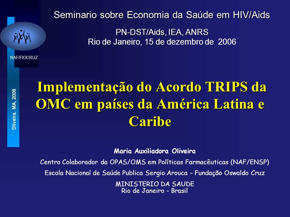 NAF/FIOCRUZ Oliveira, MA, 2006 Implementação do Acordo TRIPS da OMC em países da América Latina e Caribe Implementação do Acordo TRIPS da OMC em países da América Latina e Caribe Seminario sobre Economia da Saúde em HIV/Aids PN-DST/Aids, IEA, ANRS Rio de Janeiro, 15 de dezembro de 2006 Maria Auxiliadora Oliveira Centro Colaborador da OPAS/OMS em Políticas Farmacêuticas (NAF/ENSP) Escola Nacional de Saúde Publica Sergio Arouca - Fundação Oswaldo Cruz MINISTERIO DA SAUDE Rio de Janeiro - Brasil