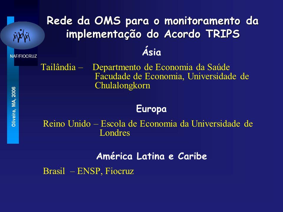 NAF/FIOCRUZ Oliveira, MA, 2006 Rede da OMS para o monitoramento da implementação do Acordo TRIPS Ásia Tailândia – Departmento de Economia da Saúde Facudade de Economia, Universidade de Chulalongkorn Europa Reino Unido – Escola de Economia da Universidade de Londres América Latina e Caribe Brasil – ENSP, Fiocruz
