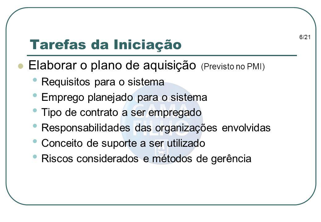 6/21 Tarefas da Iniciação Elaborar o plano de aquisição (Previsto no PMI) Requisitos para o sistema Emprego planejado para o sistema Tipo de contrato