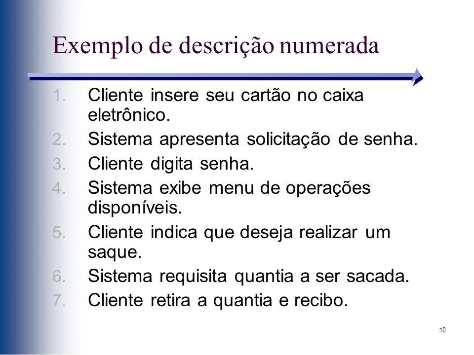 10 Exemplo de descrição numerada 1. Cliente insere seu cartão no caixa eletrônico. 2. Sistema apresenta solicitação de senha. 3. Cliente digita senha.