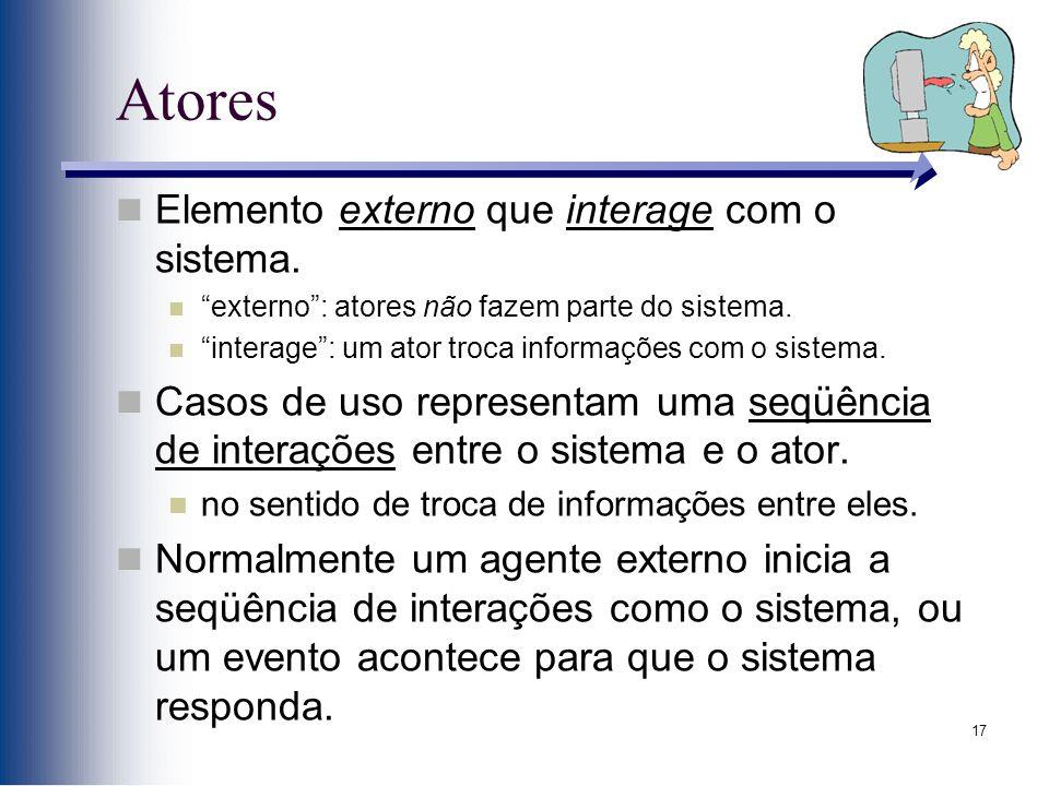 """17 Atores Elemento externo que interage com o sistema. """"externo"""": atores não fazem parte do sistema. """"interage"""": um ator troca informações com o siste"""