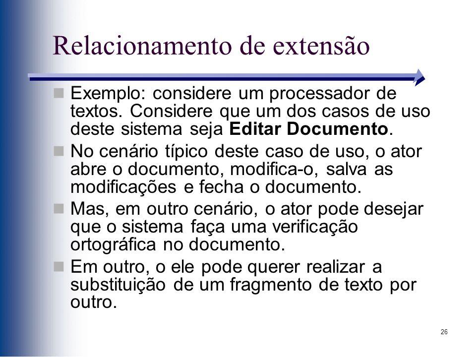 26 Relacionamento de extensão Exemplo: considere um processador de textos. Considere que um dos casos de uso deste sistema seja Editar Documento. No c