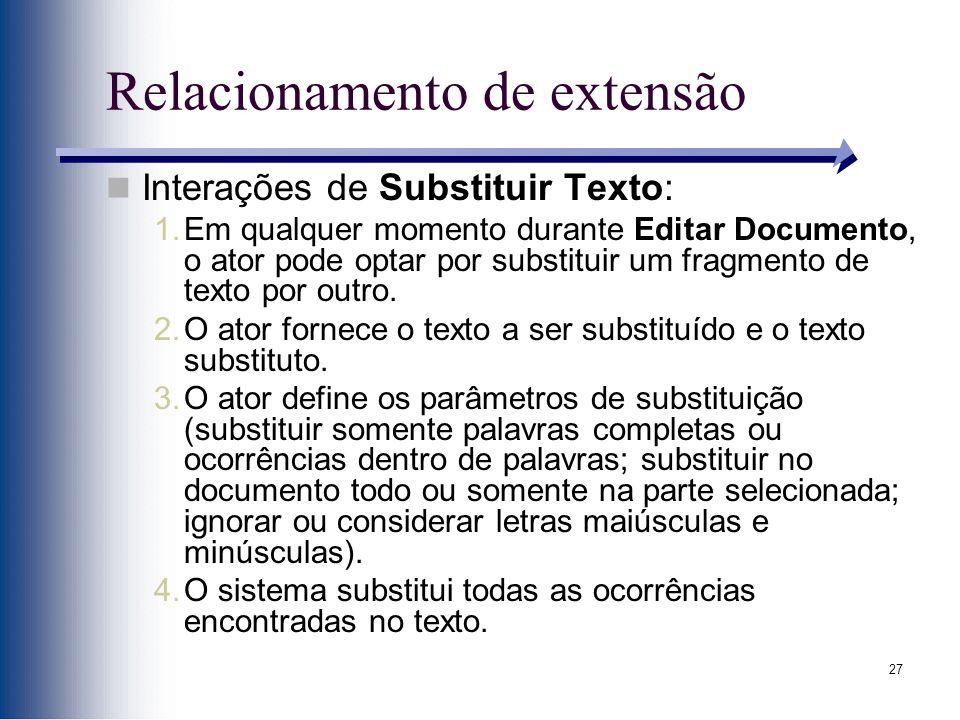 27 Relacionamento de extensão Interações de Substituir Texto: 1.Em qualquer momento durante Editar Documento, o ator pode optar por substituir um fragmento de texto por outro.