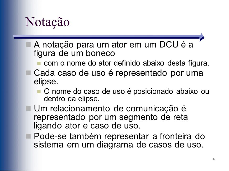 32 Notação A notação para um ator em um DCU é a figura de um boneco com o nome do ator definido abaixo desta figura. Cada caso de uso é representado p