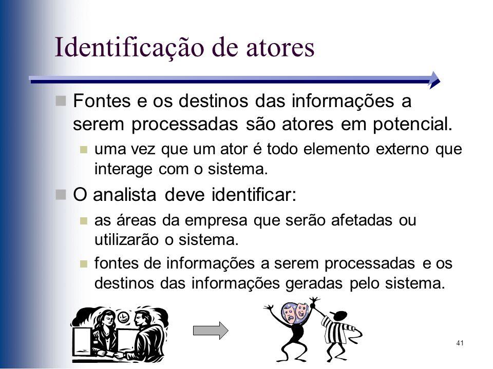 41 Identificação de atores Fontes e os destinos das informações a serem processadas são atores em potencial. uma vez que um ator é todo elemento exter
