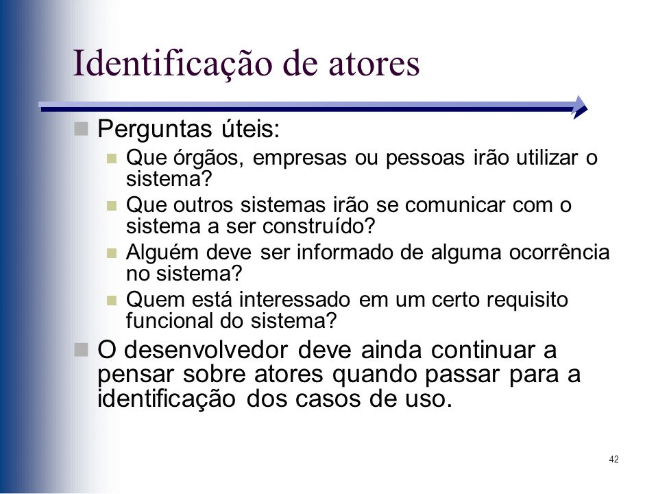 42 Identificação de atores Perguntas úteis: Que órgãos, empresas ou pessoas irão utilizar o sistema.