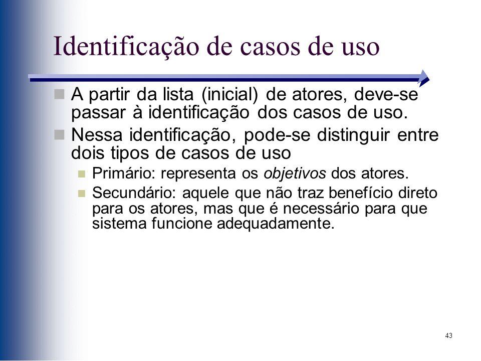 43 Identificação de casos de uso A partir da lista (inicial) de atores, deve-se passar à identificação dos casos de uso. Nessa identificação, pode-se