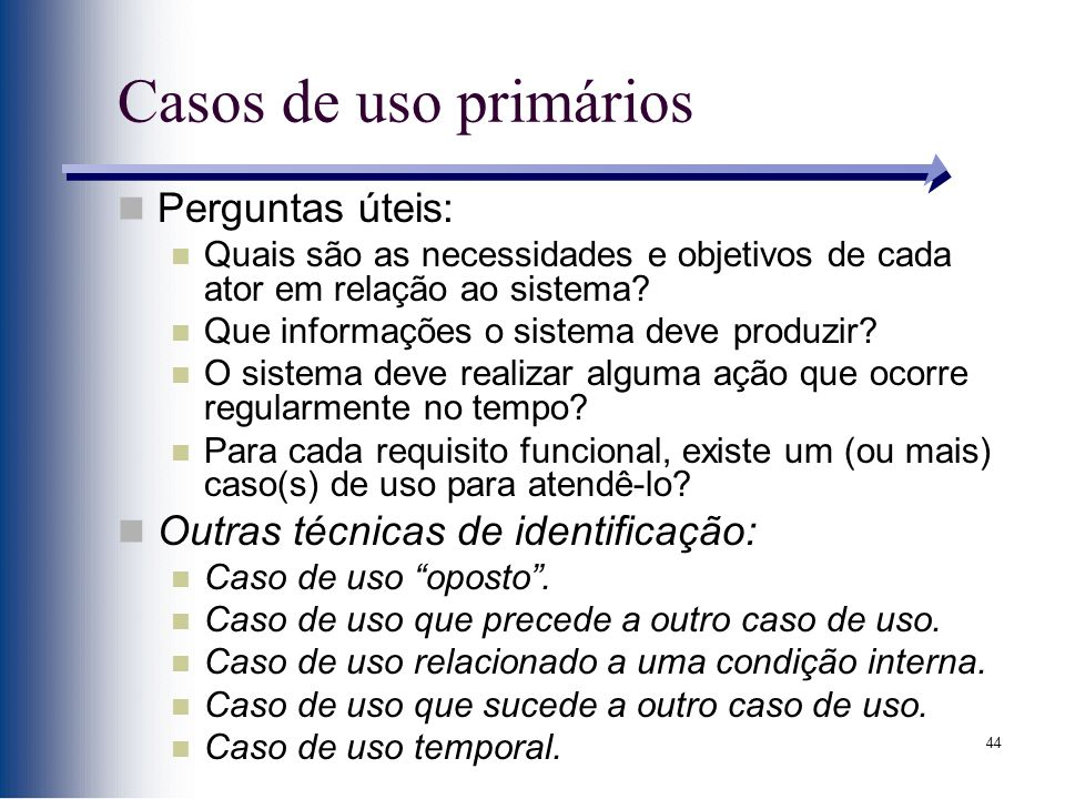 44 Casos de uso primários Perguntas úteis: Quais são as necessidades e objetivos de cada ator em relação ao sistema? Que informações o sistema deve pr