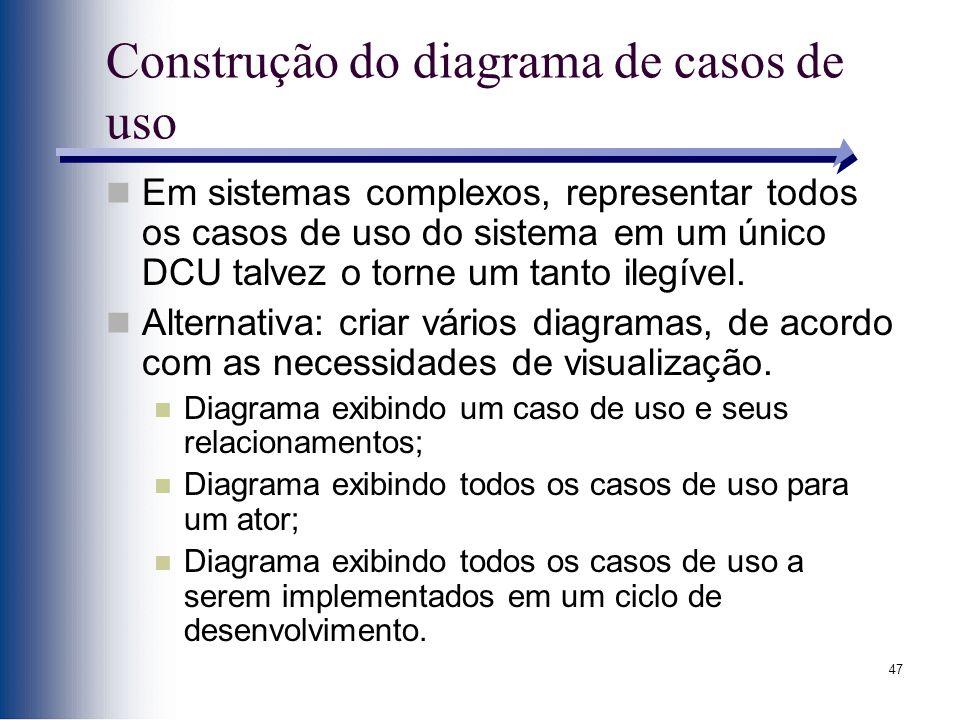 47 Construção do diagrama de casos de uso Em sistemas complexos, representar todos os casos de uso do sistema em um único DCU talvez o torne um tanto ilegível.