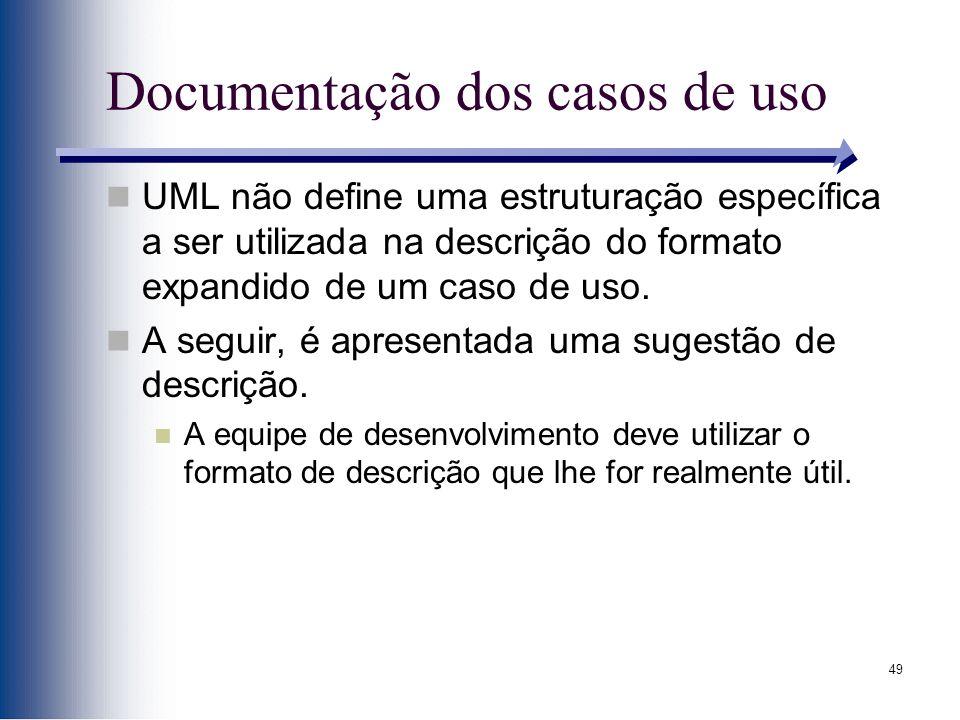 49 Documentação dos casos de uso UML não define uma estruturação específica a ser utilizada na descrição do formato expandido de um caso de uso. A seg
