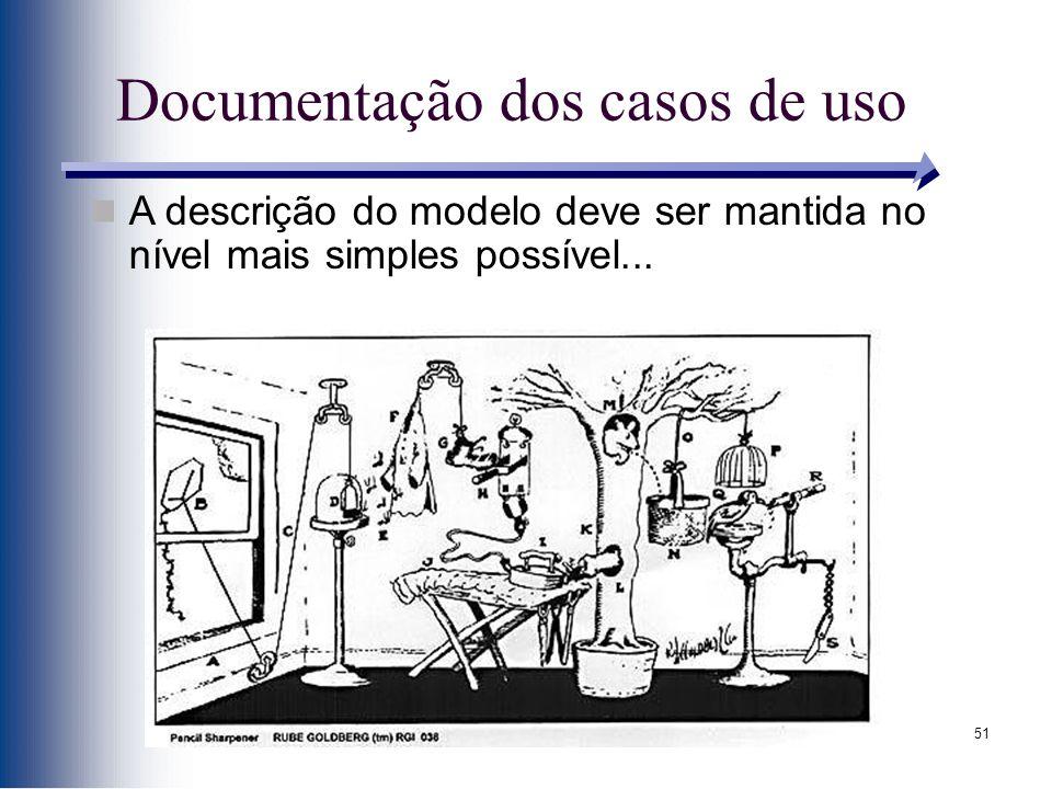 51 Documentação dos casos de uso A descrição do modelo deve ser mantida no nível mais simples possível...