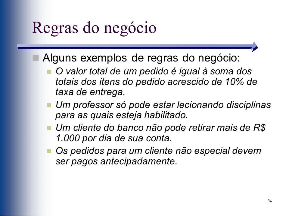 54 Regras do negócio Alguns exemplos de regras do negócio: O valor total de um pedido é igual à soma dos totais dos itens do pedido acrescido de 10% d