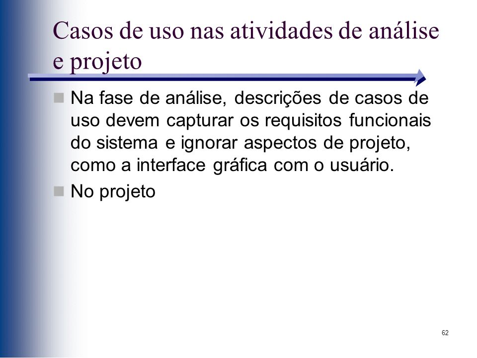 62 Casos de uso nas atividades de análise e projeto Na fase de análise, descrições de casos de uso devem capturar os requisitos funcionais do sistema e ignorar aspectos de projeto, como a interface gráfica com o usuário.