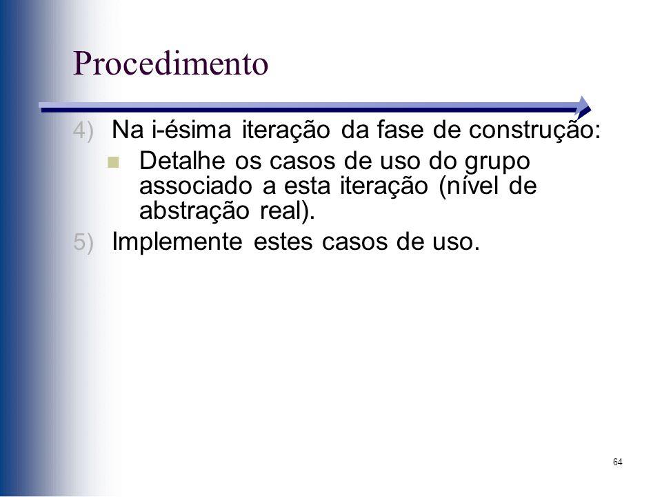 64 Procedimento 4) Na i-ésima iteração da fase de construção: Detalhe os casos de uso do grupo associado a esta iteração (nível de abstração real). 5)