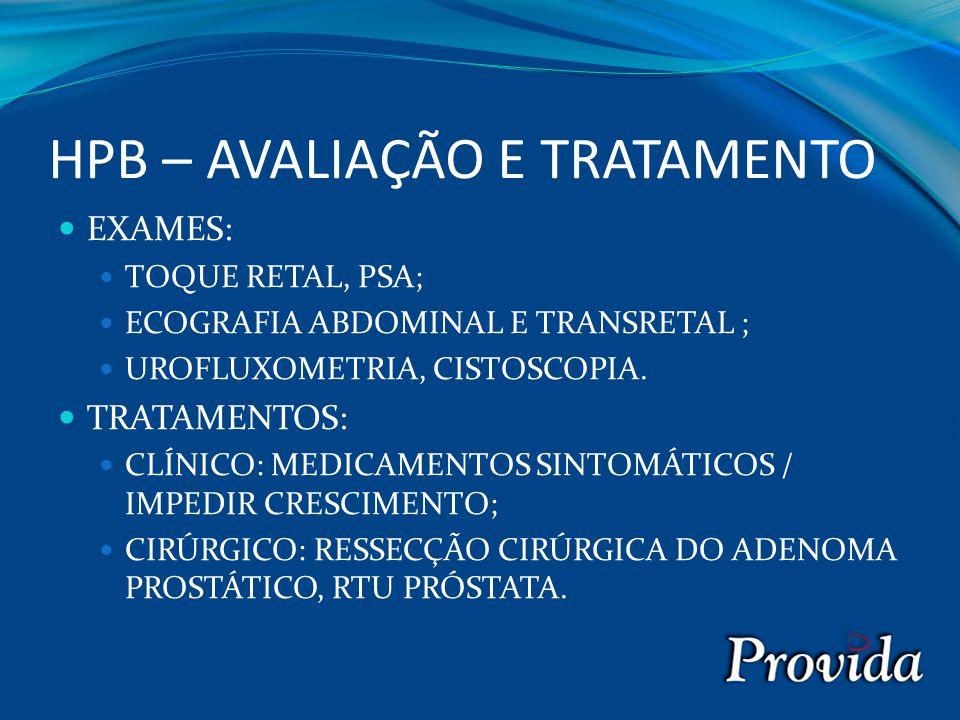HPB – AVALIAÇÃO E TRATAMENTO EXAMES: TOQUE RETAL, PSA; ECOGRAFIA ABDOMINAL E TRANSRETAL ; UROFLUXOMETRIA, CISTOSCOPIA. TRATAMENTOS: CLÍNICO: MEDICAMEN