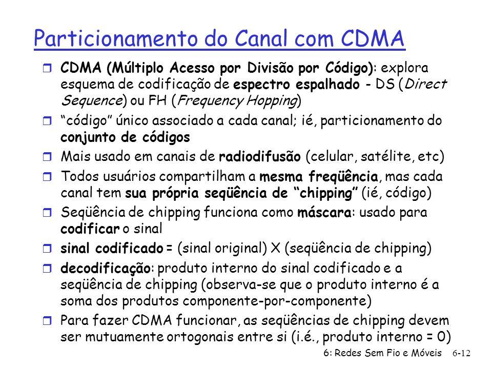 6: Redes Sem Fio e Móveis 6-12 Particionamento do Canal com CDMA r CDMA (Múltiplo Acesso por Divisão por Código): explora esquema de codificação de espectro espalhado - DS (Direct Sequence) ou FH (Frequency Hopping) r código único associado a cada canal; ié, particionamento do conjunto de códigos r Mais usado em canais de radiodifusão (celular, satélite, etc) r Todos usuários compartilham a mesma freqüência, mas cada canal tem sua própria seqüência de chipping (ié, código) r Seqüência de chipping funciona como máscara: usado para codificar o sinal r sinal codificado = (sinal original) X (seqüência de chipping) r decodificação: produto interno do sinal codificado e a seqüência de chipping (observa-se que o produto interno é a soma dos produtos componente-por-componente) r Para fazer CDMA funcionar, as seqüências de chipping devem ser mutuamente ortogonais entre si (i.é., produto interno = 0)