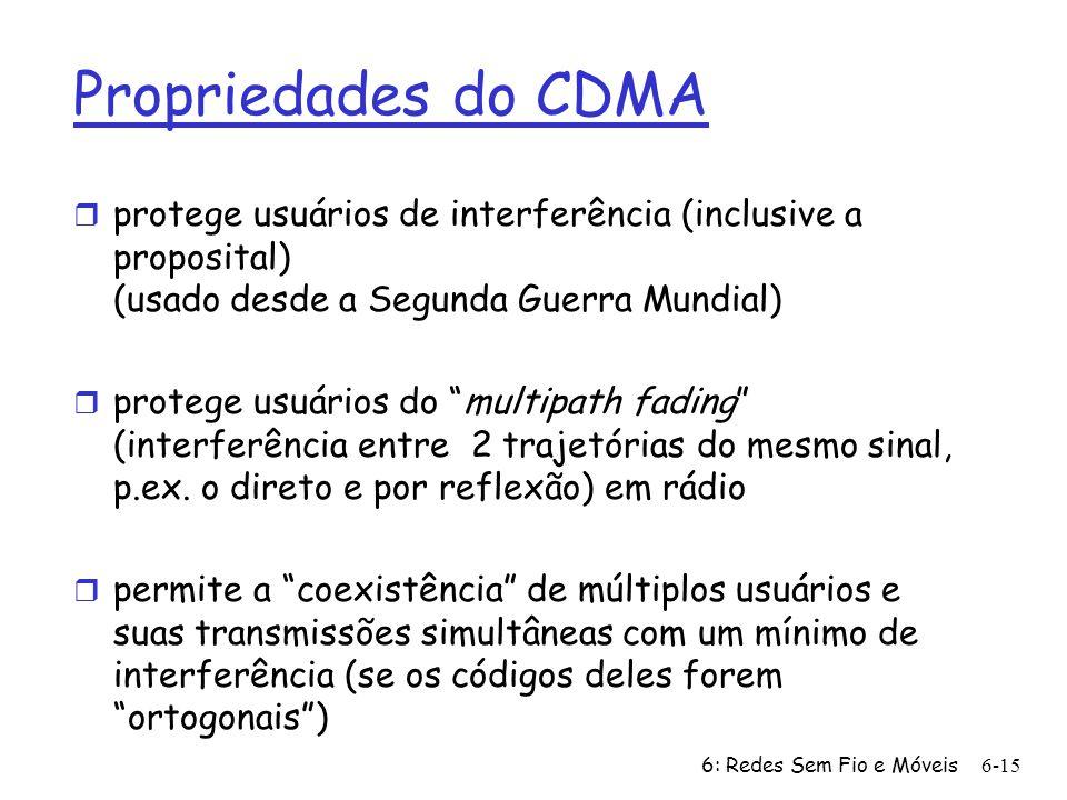 6: Redes Sem Fio e Móveis 6-15 Propriedades do CDMA r protege usuários de interferência (inclusive a proposital) (usado desde a Segunda Guerra Mundial) r protege usuários do multipath fading (interferência entre 2 trajetórias do mesmo sinal, p.ex.